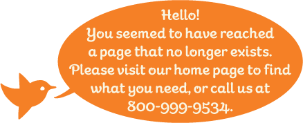 Hello! You seemed to have reached a page that no longer exists. Please visit our home page to find what you need, or call us at 800-999-9534.